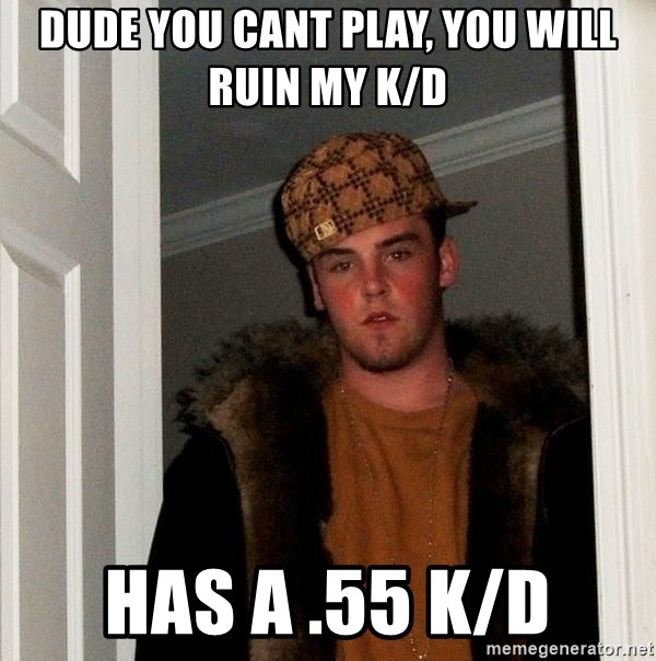 Scumbag Steve - dude you cant play, you will ruin my k/d has a .55 k/d