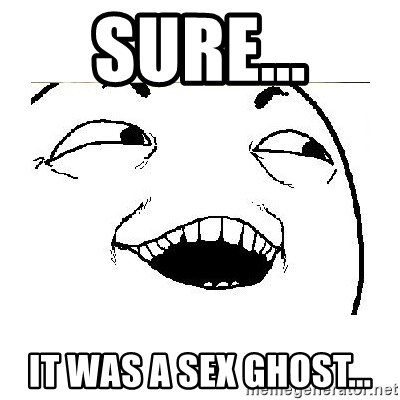 Yeah....Sure - Sure... it was a sex ghost...