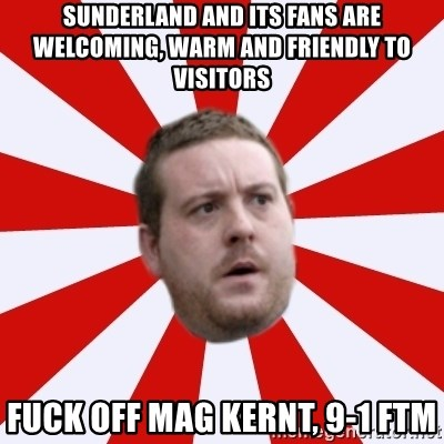 Mackem Logic - sunderland and its fans are welcoming, warm and friendly to visitors fuck off mag kernt, 9-1 ftm