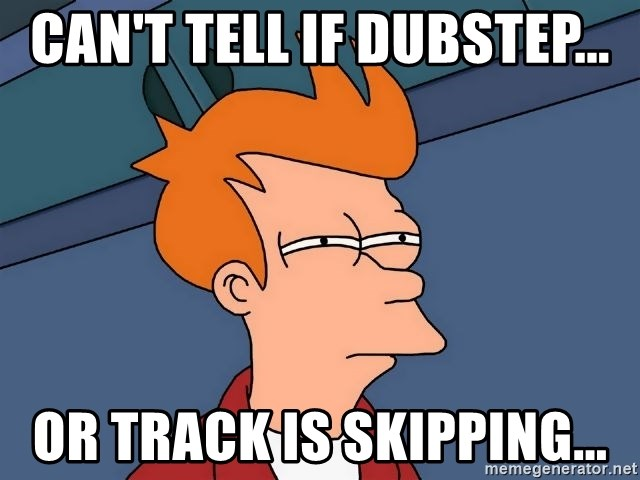 Futurama Fry - can't tell if dubstep... or track is skipping...