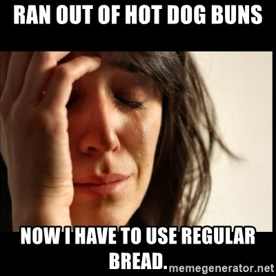 First World Problems - ran out of hot dog buns now i have to use regular bread.