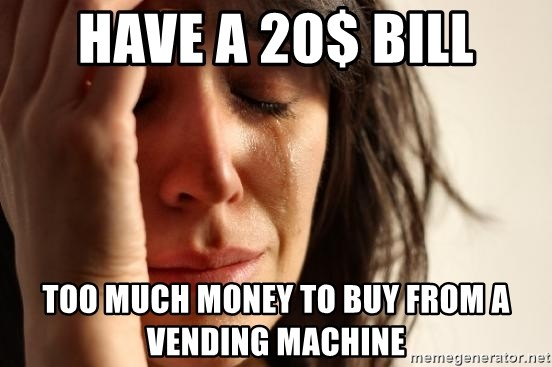 First World Problems - have a 20$ bill too much money to buy from a vending machine