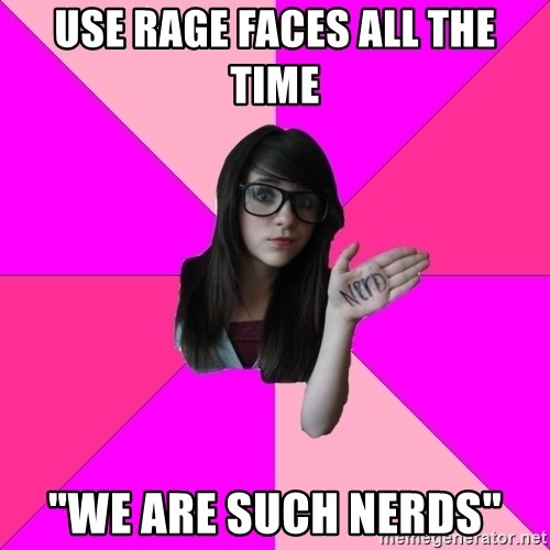 "Idiot Nerd Girl - Use rage faces all the time ""we are such nerds"""
