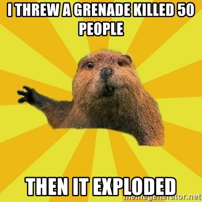 grumpy beaver - I threw a grenade killed 50 people  then it exploded