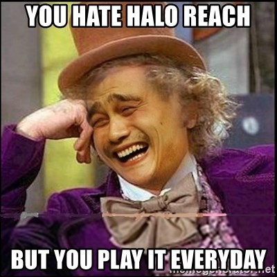 yaowonkaxd - you hate halo reach but you play it everyday