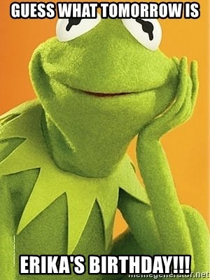 Kermit the frog - Guess what tomorrow is Erika's Birthday!!!