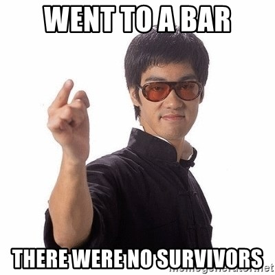 Bruce Lee - Went to a bar there were no survivors