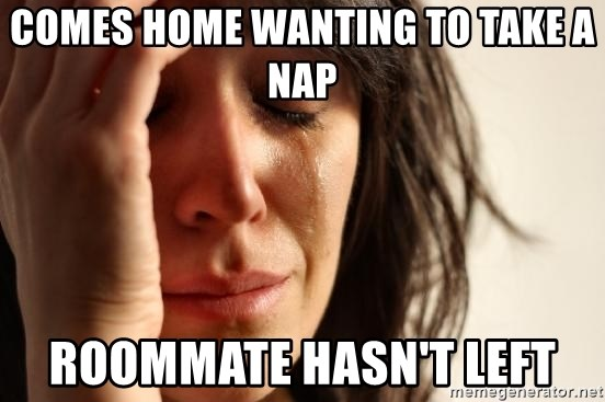First World Problems - comes home wanting to take a nap roommate hasn't left