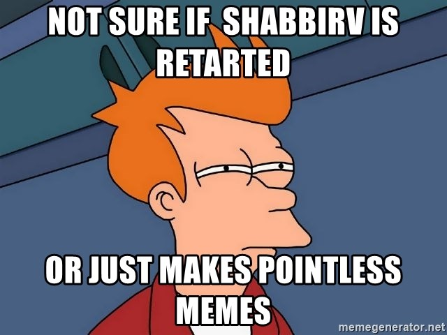 Futurama Fry - Not sure if  shabbirv is retarted or just makes pointless memes