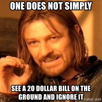 One Does Not Simply - one does not simply see a 20 dollar bill on the ground and ignore it