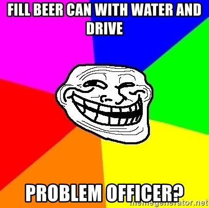 Trollface - fill beer can with water and drive problem officer?