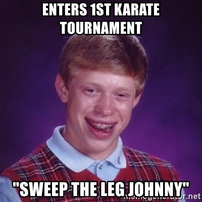 "Bad Luck Brian - enters 1st karate tournament ""sweep the leg johnny"""