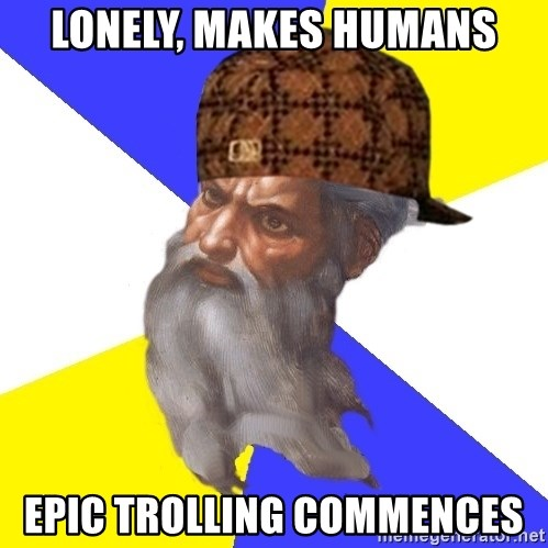Scumbag God - Lonely, makes humans epic trolling commences