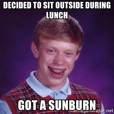 Bad Luck Brian - decided to sit outside during lunch got a sunburn