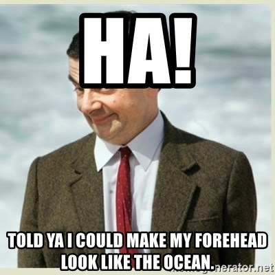 MR bean - ha! Told ya i could make my forehead look like the ocean.
