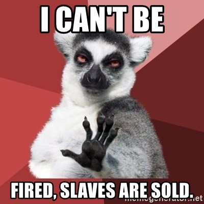 Chill Out Lemur - I CAN'T BE FIRED, SLAVES ARE SOLD.