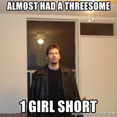 Almost Had A Threesome 1 Girl Short Dat One Guy Meme Generator