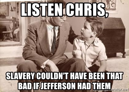 Racist Father - listen chris, slavery couldn't have been that bad if jefferson had them