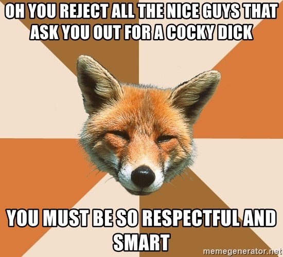 Condescending Fox - oh you reject all the nice guys that ask you out for a cocky dick you must be so respectful and smart