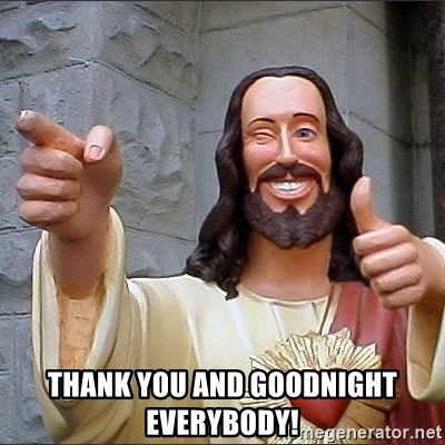 Jesus - thank you and goodnight everybody!