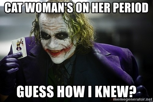 joker - cat woman's on her period Guess how I knew?