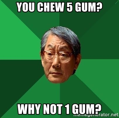 High Expectations Asian Father - you chew 5 gum? why not 1 gum?