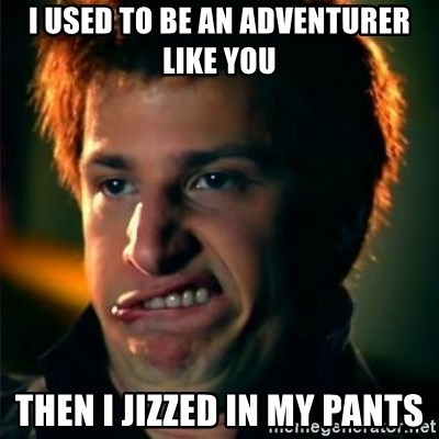 Jizzt in my pants - i used to be an adventurer like you then i jizzed in my pants