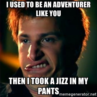 Jizzt in my pants - i used to be an adventurer like you then i took a jizz in my pants