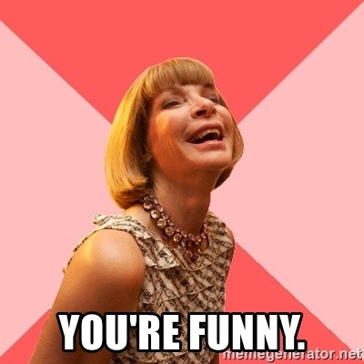 Amused Anna Wintour - You're funny.