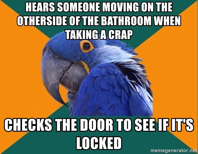 Paranoid Parrot - Hears someone moving on the otherside of the bathroom when taking a crap checks the door to see if it's locked