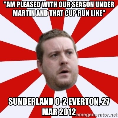 "Mackem Logic - ""AM PLEASED WITH OUR SEASON UNDER MARTIN AND THAT CUP RUN LIKE"" SUNDERLAND 0-2 EVERTON, 27 MAR 2012"
