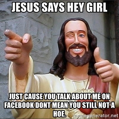 Jesus - jesus says hey girl just cause you talk about me on facebook dont mean you still not a hoe.