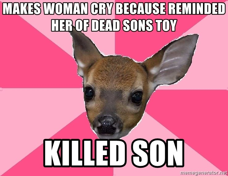 Unnecessary Violence Deer - mAKES WOMAN CRY BECAUSE REMINDED HER OF DEAD SONS TOY KILLED SON