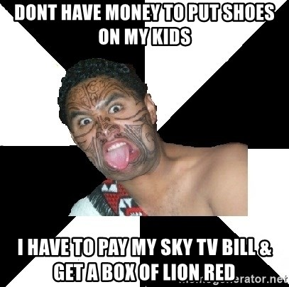 Maori Guy - dont have money to put shoes on my kids i have to pay my sky tv bill & get a box of lion red