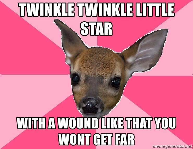 Unnecessary Violence Deer - twinkle twinkle little star with a wound like that you wont get far