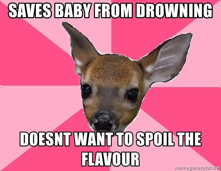 Unnecessary Violence Deer - saves baby from drowning Doesnt want to spoil the flavour