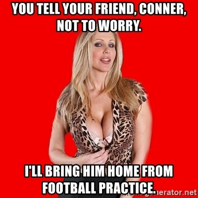 Super Cougar - you tell your friend, conner, not to worry. i'll bring him home from football practice.