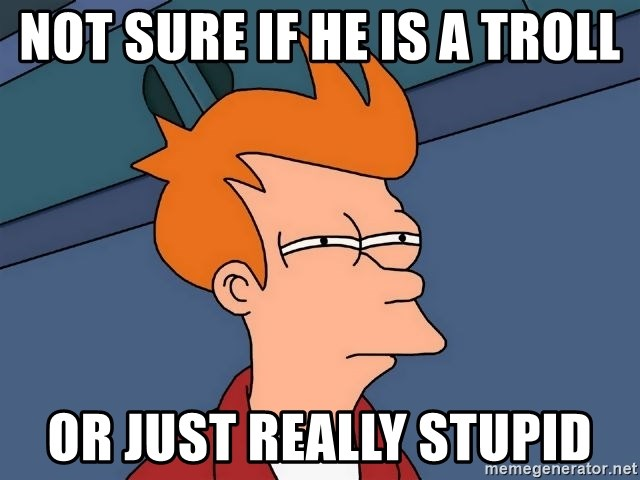 Futurama Fry - not sure if he is a troll or just really stupid