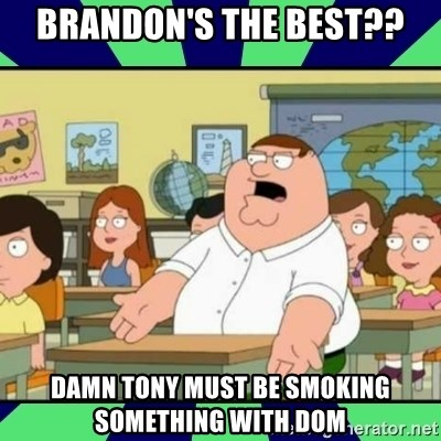 Who Cares? - Brandon's the best?? Damn tony must be smoking something with Dom