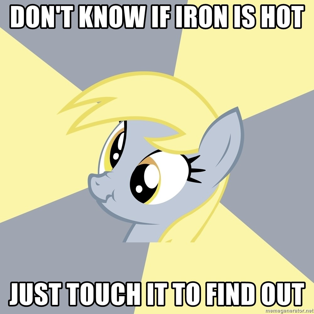 Badvice Derpy - don't know if iron is hot just touch it to find out