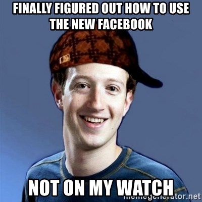 Scumbag Zuckerbeg - Finally figured out how to use the new Facebook Not on my watch