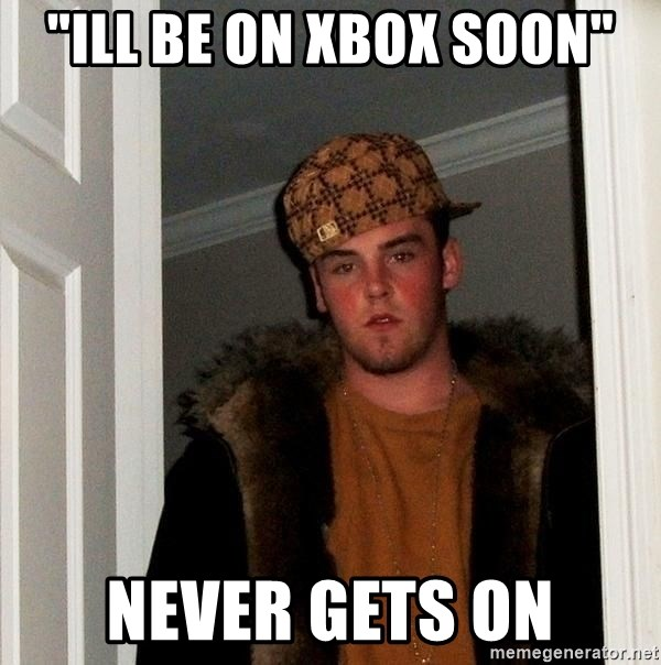 "Scumbag Steve - ""ill be on xbox soon"" never gets on"