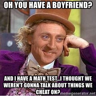 Willy Wonka - oh you have a boyfriend? and i have a math test...i thought we weren't gonna talk about things we cheat on?