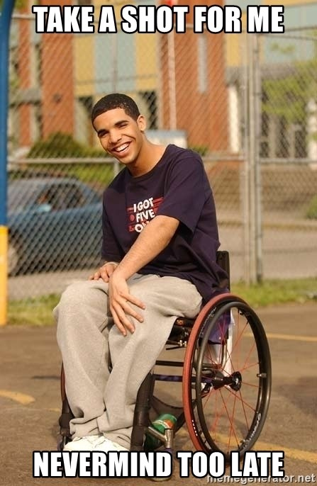 Drake Wheelchair - Take a shot for me nevermind too late