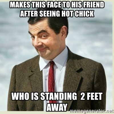 MR bean - makes this face to his friend after seeing hot chick who is standing  2 feet away