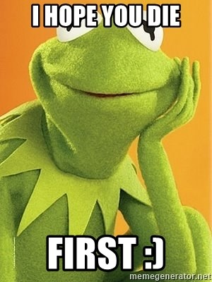 Kermit the frog - i hope you die first :)