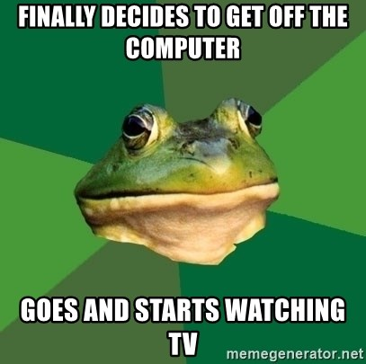 Foul Bachelor Frog - Finally decides to get off the computer goes and starts watching tv