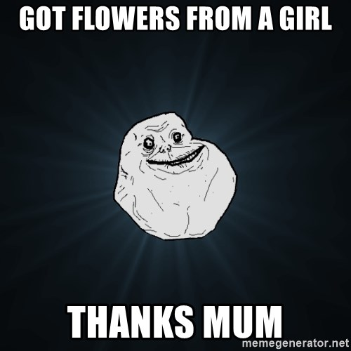Forever Alone - Got flowers from a girl thanks mum