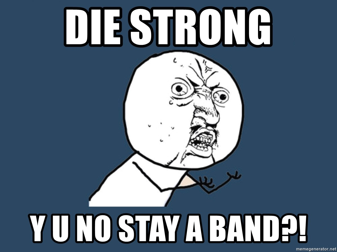 Y U No - die strong y u no stay a band?!