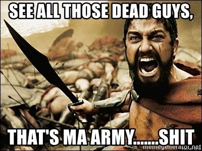 This Is Sparta Meme - See all those dead guys, that's ma army.......shit